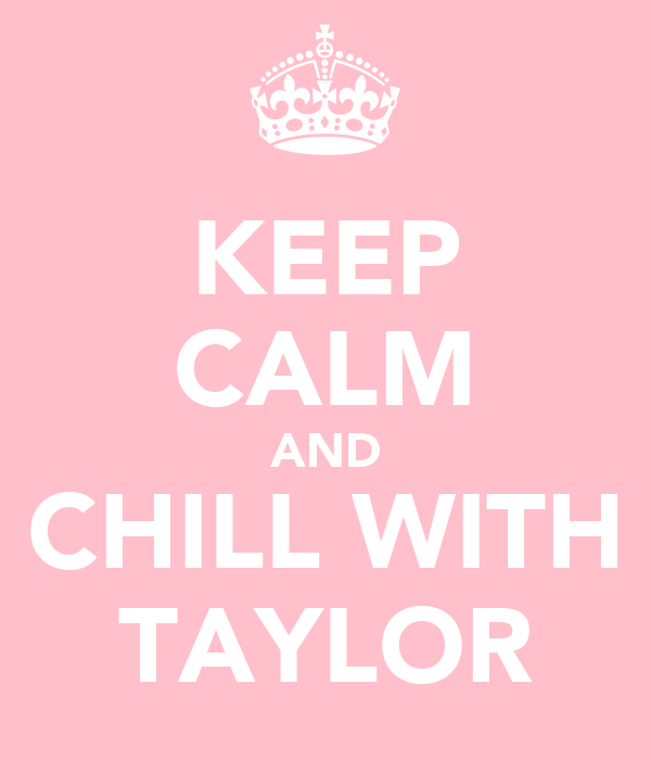 KEEP CALM AND CHILL WITH TAYLOR