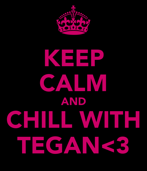 KEEP CALM AND CHILL WITH TEGAN<3