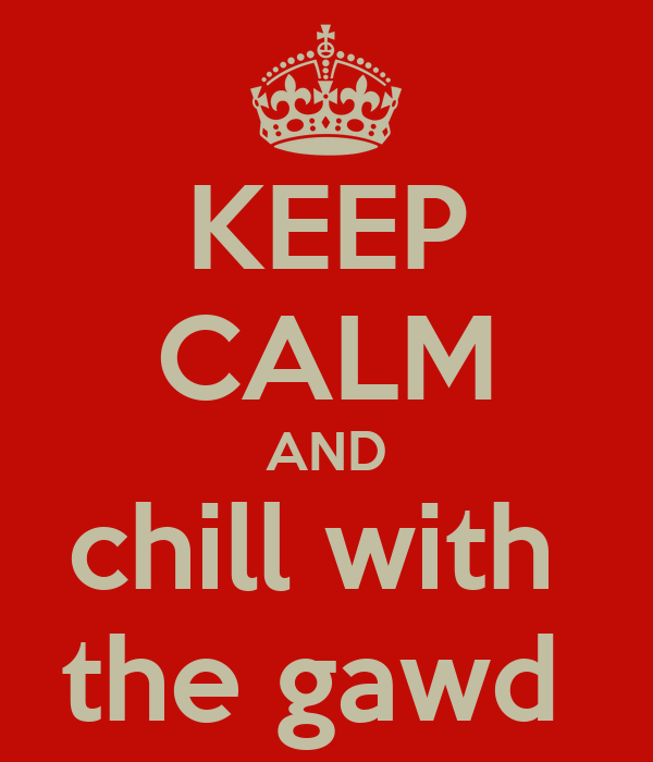 KEEP CALM AND chill with  the gawd