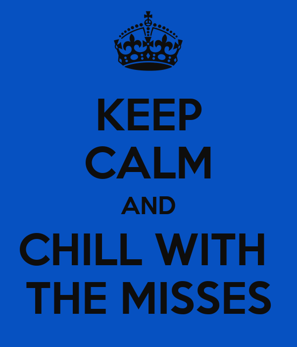 KEEP CALM AND CHILL WITH  THE MISSES