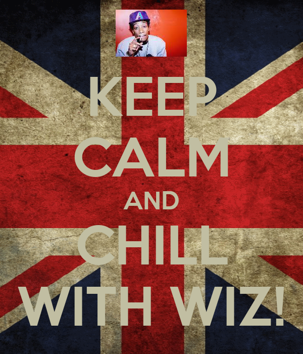 KEEP CALM AND CHILL WITH WIZ!