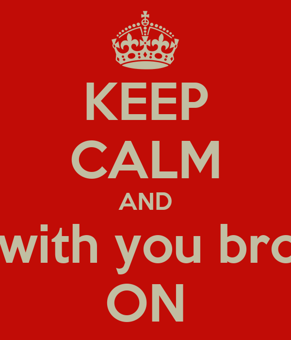 KEEP CALM AND Chill with you brother  ON