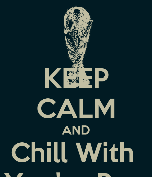 KEEP CALM AND Chill With  You're Bro