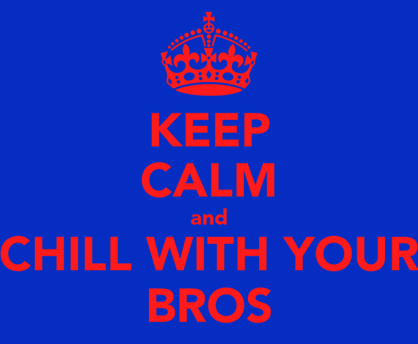 KEEP CALM and CHILL WITH YOUR BROS