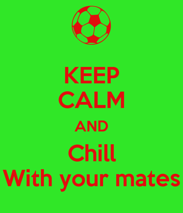 KEEP CALM AND Chill With your mates