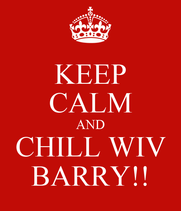 KEEP CALM AND CHILL WIV BARRY!!
