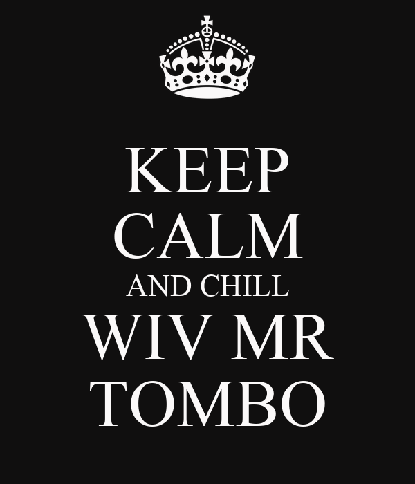 KEEP CALM AND CHILL WIV MR TOMBO