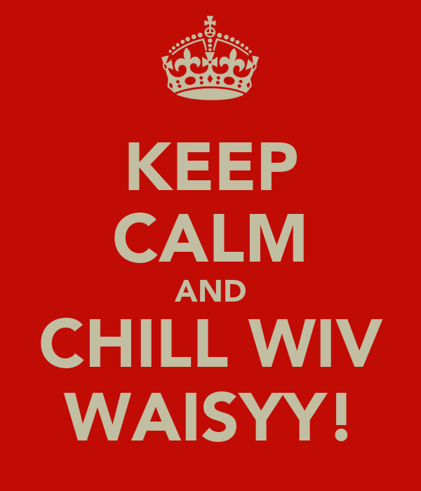 KEEP CALM AND CHILL WIV WAISYY!