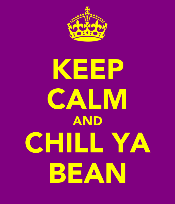 KEEP CALM AND CHILL YA BEAN