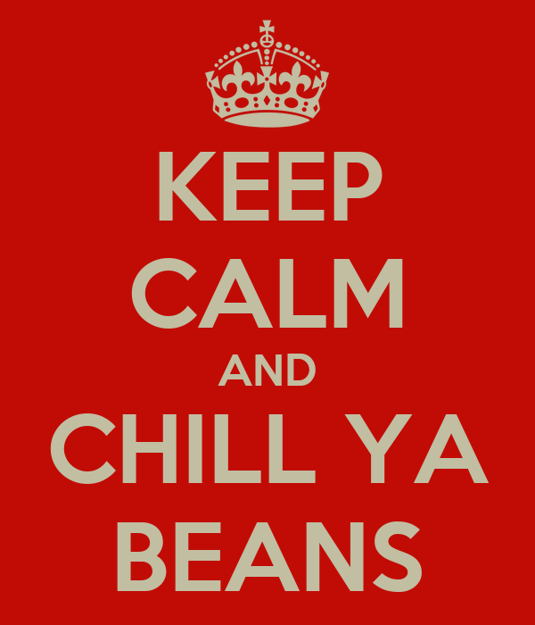 KEEP CALM AND CHILL YA BEANS