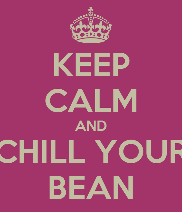 KEEP CALM AND CHILL YOUR BEAN