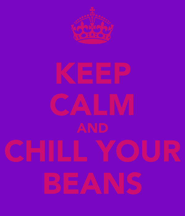 KEEP CALM AND CHILL YOUR BEANS