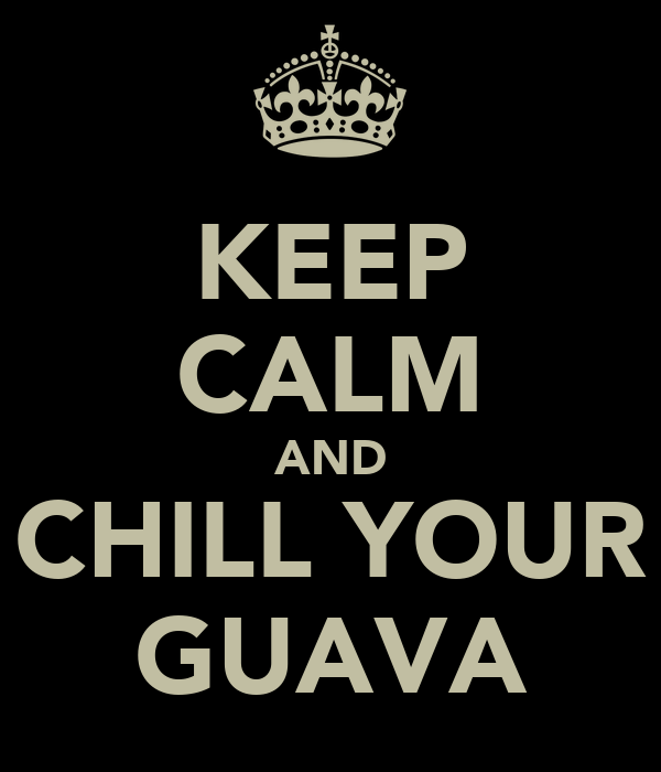 KEEP CALM AND CHILL YOUR GUAVA