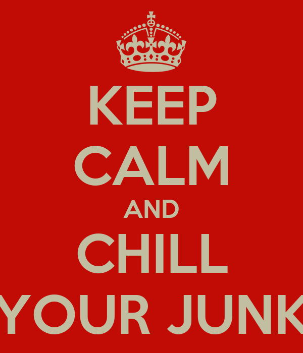 KEEP CALM AND CHILL YOUR JUNK