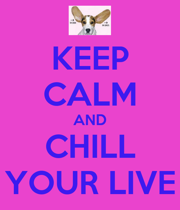KEEP CALM AND CHILL YOUR LIVE