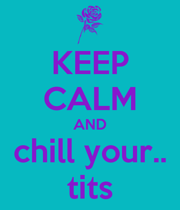 KEEP CALM AND chill your.. tits
