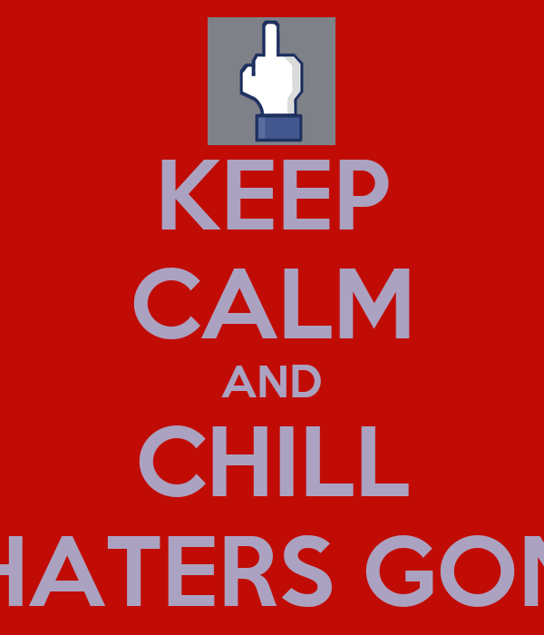 KEEP CALM AND CHILL ZAK CAUSE HATERS GONNA HATE US
