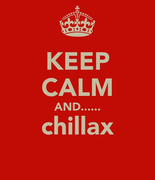 KEEP CALM AND...... chillax