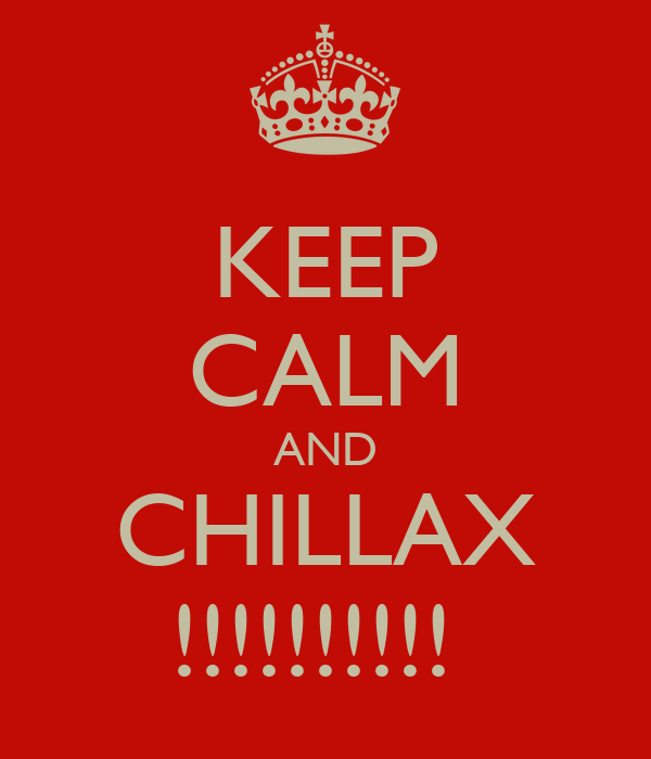 KEEP CALM AND CHILLAX !!!!!!!!!!