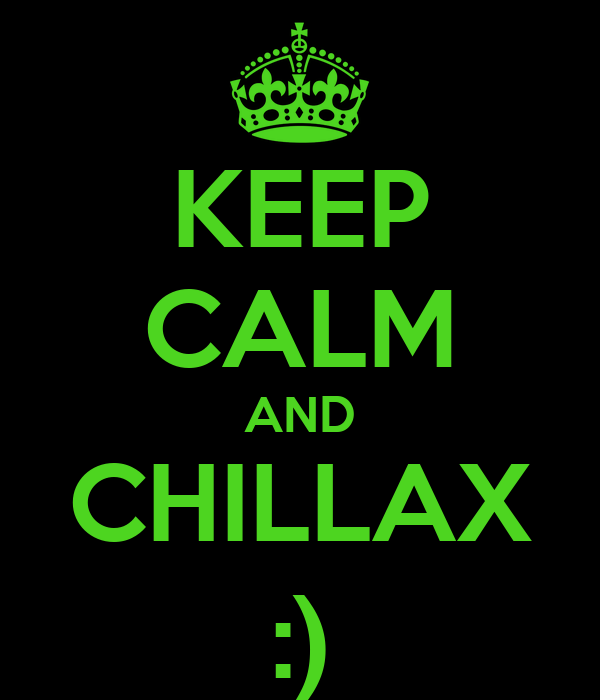 KEEP CALM AND CHILLAX :)