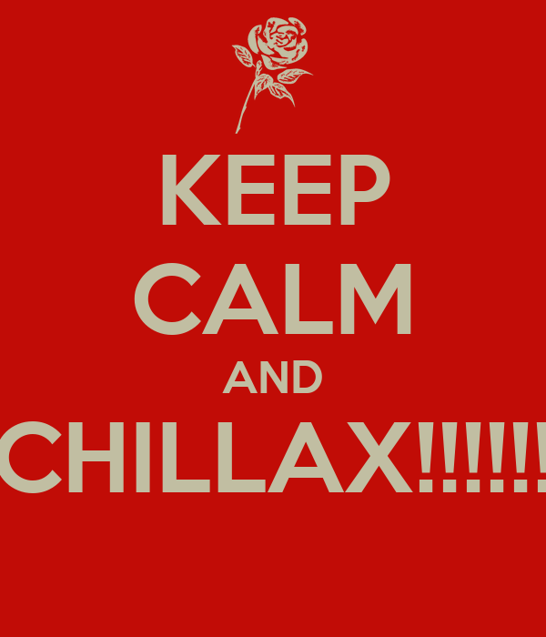 KEEP CALM AND CHILLAX!!!!!!