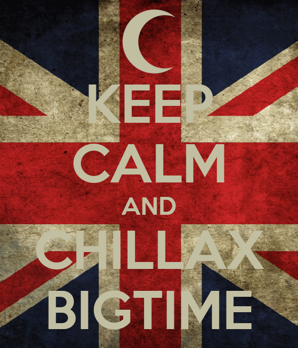KEEP CALM AND CHILLAX BIGTIME