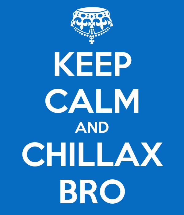 KEEP CALM AND CHILLAX BRO