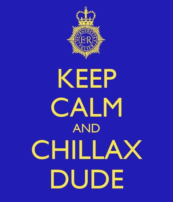KEEP CALM AND CHILLAX DUDE