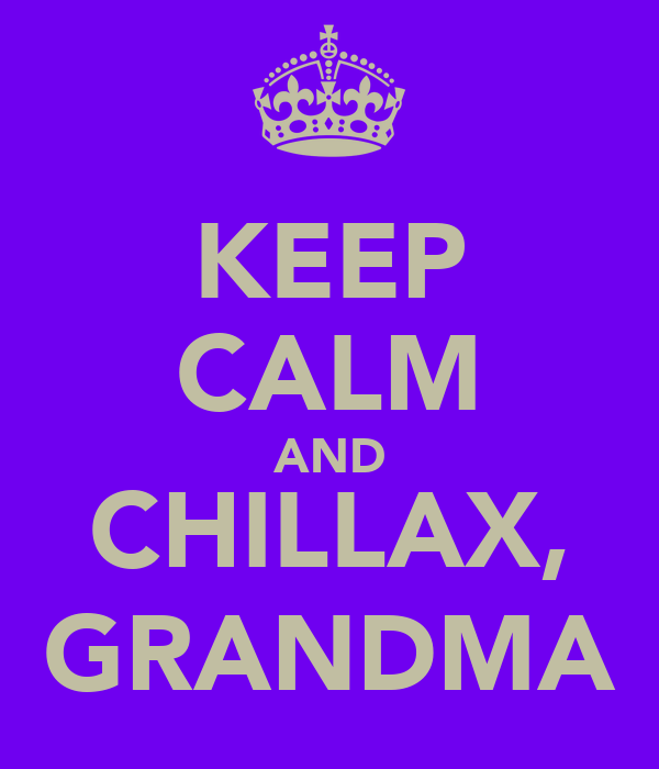 KEEP CALM AND CHILLAX, GRANDMA