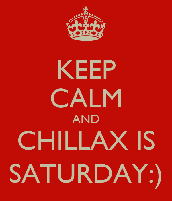 KEEP CALM AND CHILLAX IS SATURDAY:)