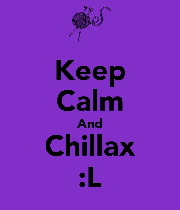 Keep Calm And Chillax :L