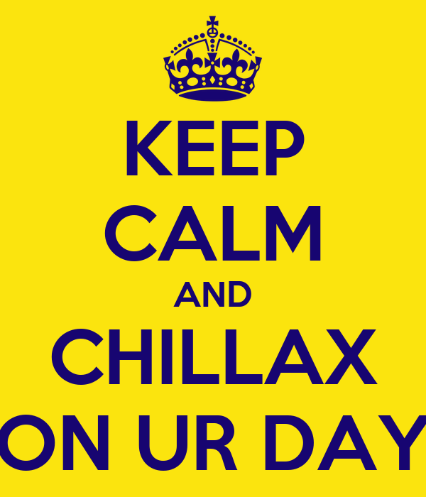 KEEP CALM AND CHILLAX ON UR DAY