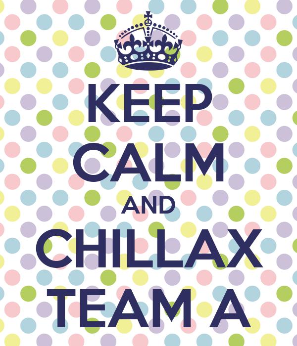 KEEP CALM AND CHILLAX TEAM A
