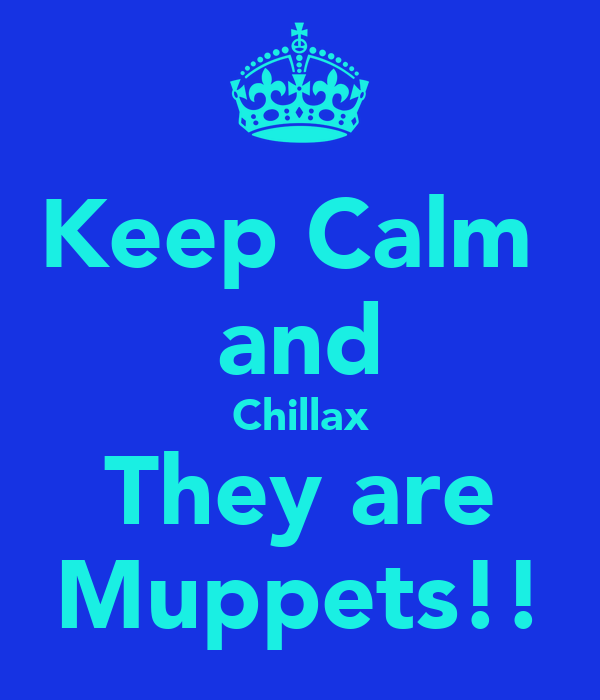 Keep Calm  and Chillax  They are  Muppets!!