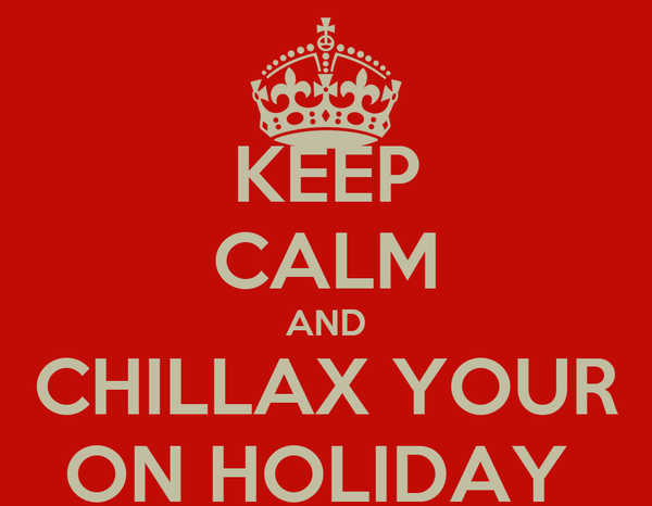 KEEP CALM AND CHILLAX YOUR ON HOLIDAY