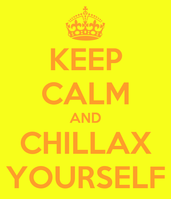 KEEP CALM AND CHILLAX YOURSELF
