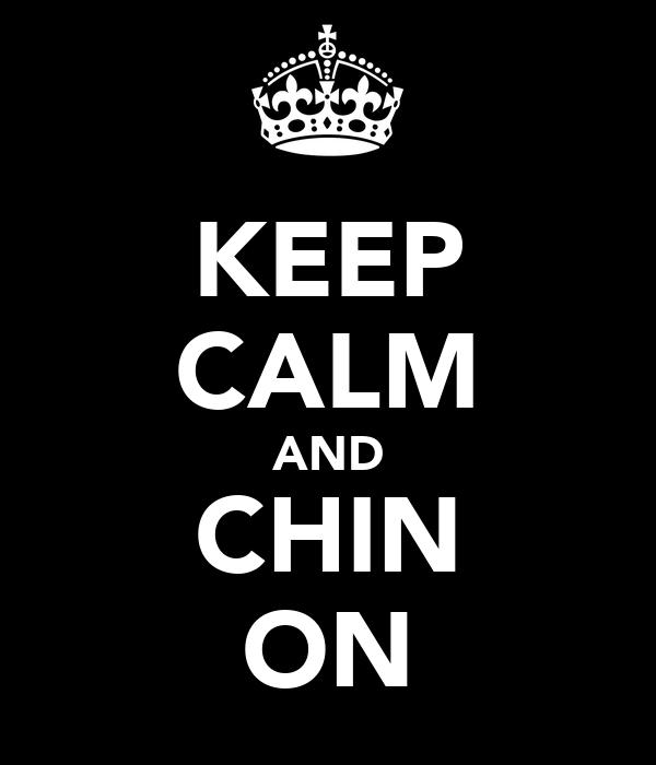 KEEP CALM AND CHIN ON