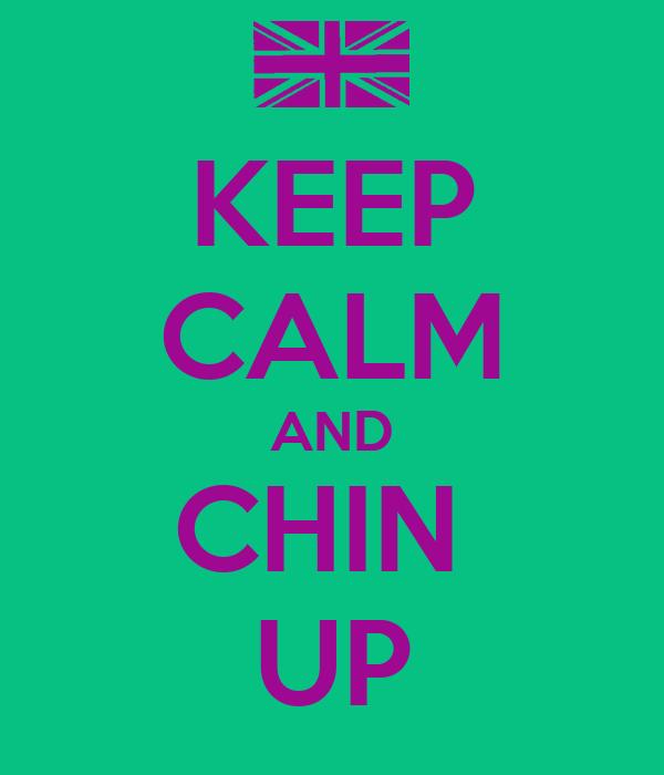 KEEP CALM AND CHIN  UP