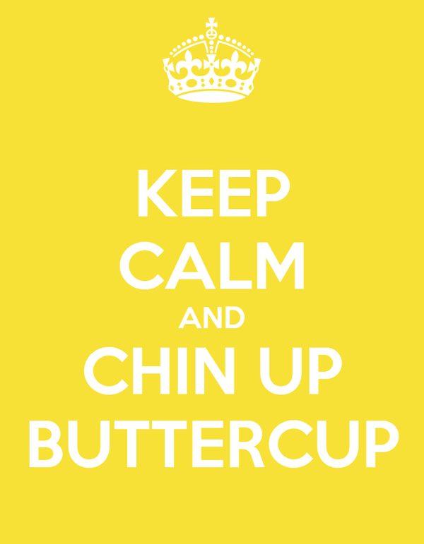 KEEP CALM AND CHIN UP BUTTERCUP