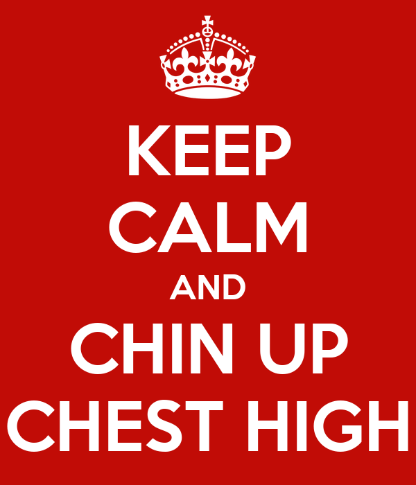 KEEP CALM AND CHIN UP CHEST HIGH