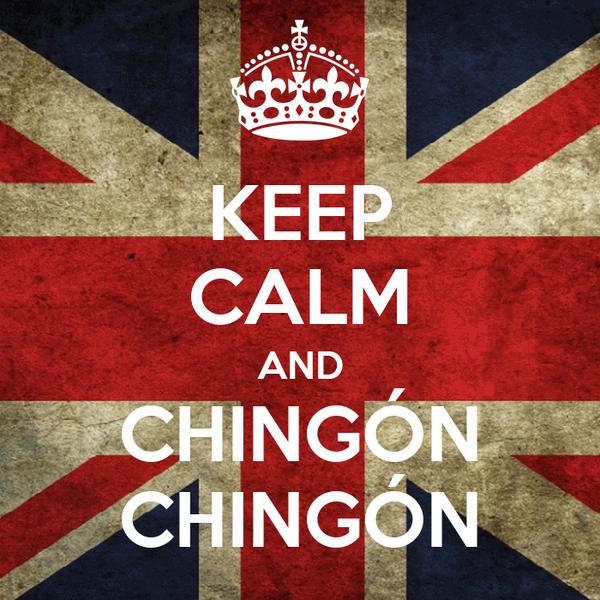 KEEP CALM AND CHINGÓN CHINGÓN