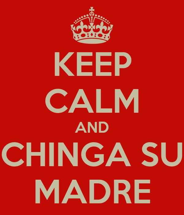 KEEP CALM AND CHINGA SU MADRE