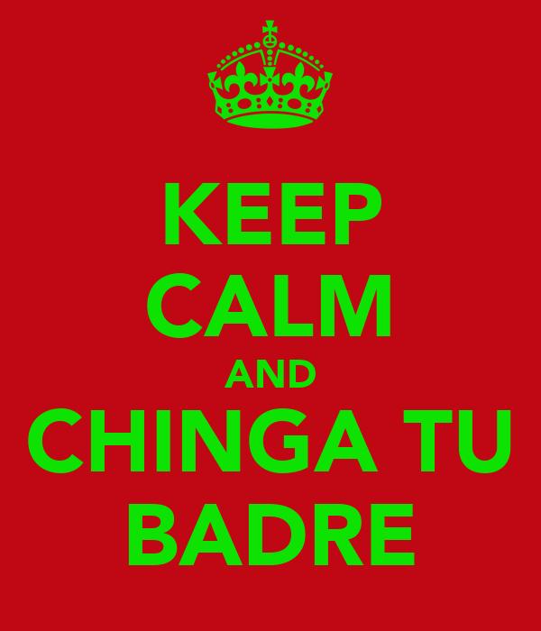 KEEP CALM AND CHINGA TU BADRE