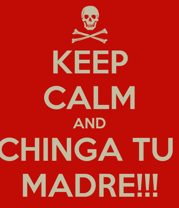 KEEP CALM AND CHINGA TU  MADRE!!!