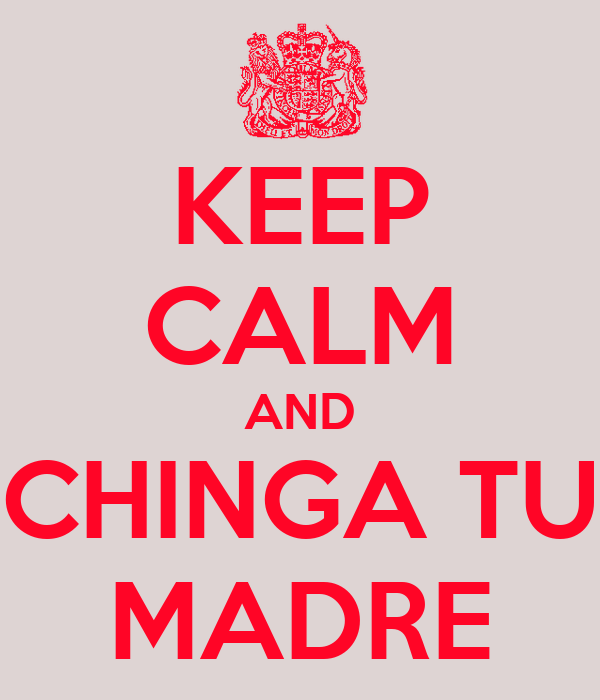 KEEP CALM AND CHINGA TU MADRE