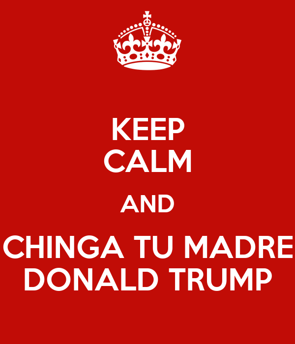 KEEP CALM AND CHINGA TU MADRE DONALD TRUMP