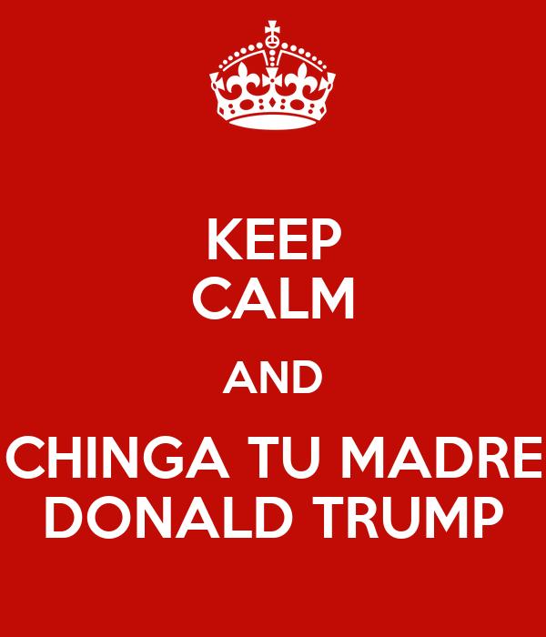 KEEP CALM AND CHINGA TU MADRE DONALD TRUMP