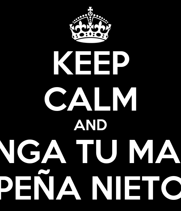 KEEP CALM AND CHINGA TU MADRE PEÑA NIETO