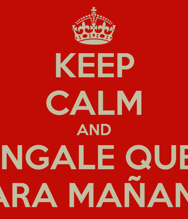 KEEP CALM AND CHINGALE QUE ES PARA MAÑANA