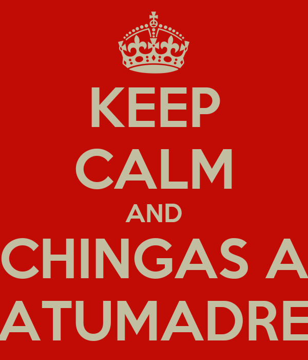 KEEP CALM AND CHINGAS A ATUMADRE
